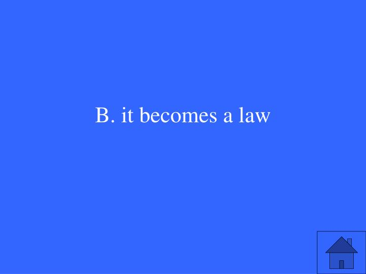 B. it becomes a law