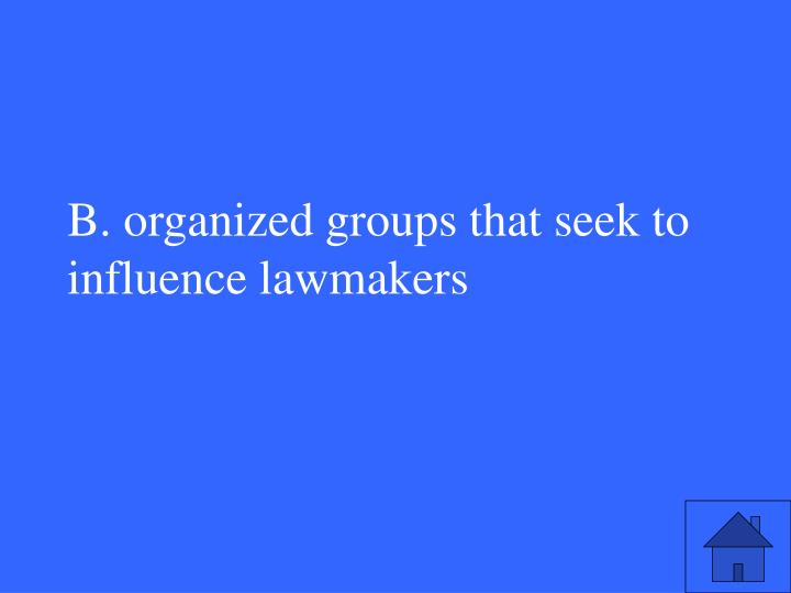 B. organized groups that seek to influence lawmakers
