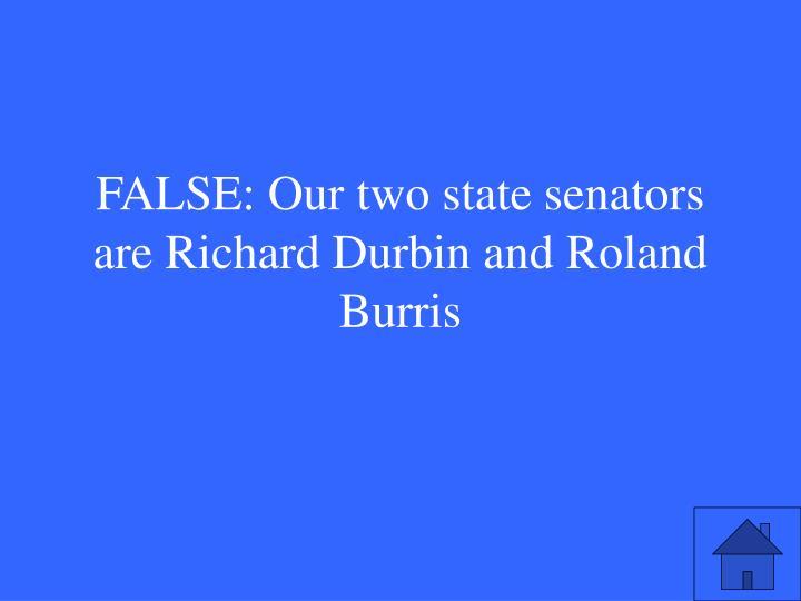 FALSE: Our two state senators are Richard Durbin and Roland Burris