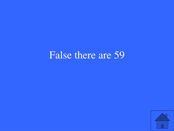 False there are 59