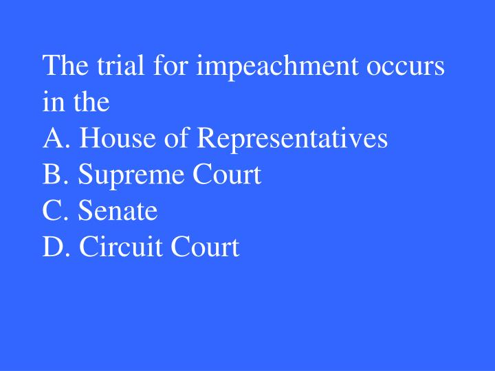 The trial for impeachment occurs in the