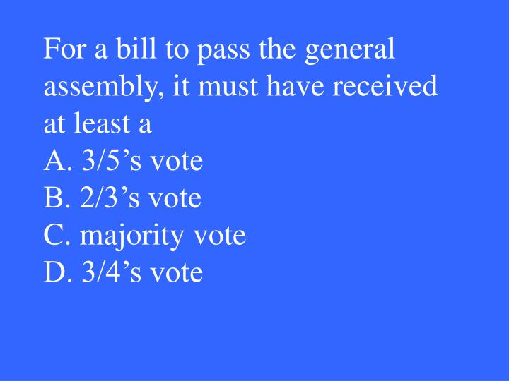 For a bill to pass the general assembly, it must have received at least a