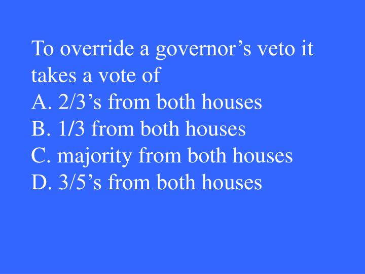 To override a governor's veto it takes a vote of