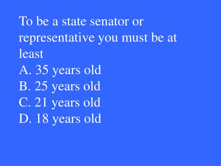 To be a state senator or representative you must be at least