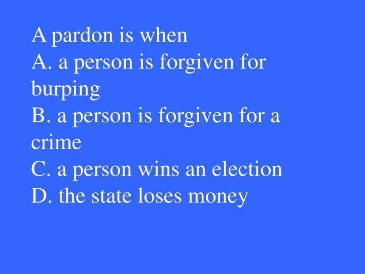 A pardon is when