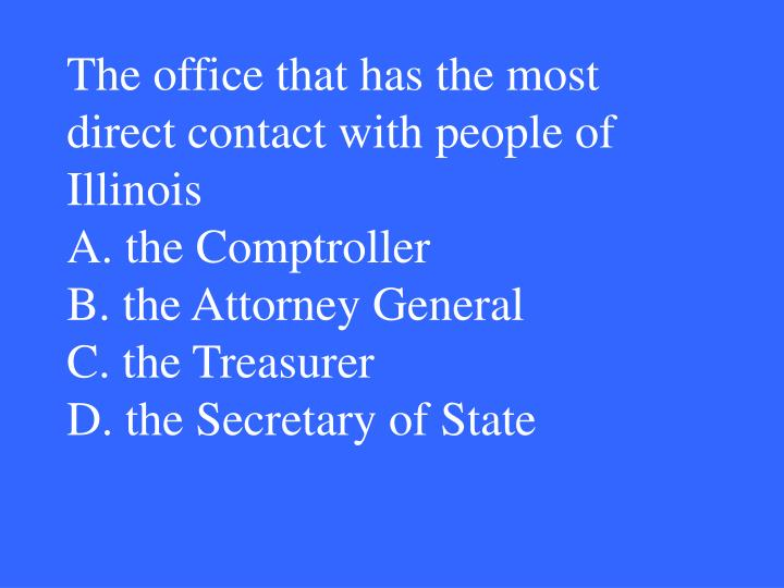 The office that has the most direct contact with people of Illinois