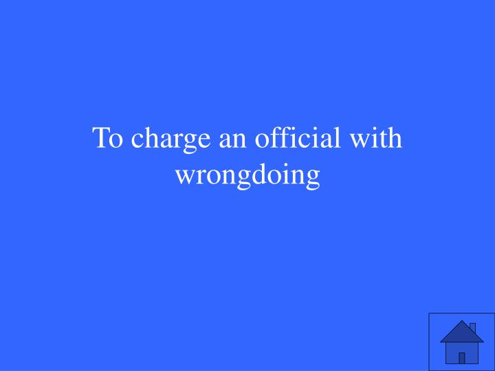 To charge an official with wrongdoing