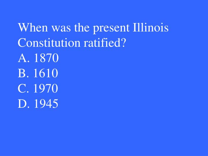 When was the present Illinois Constitution ratified?