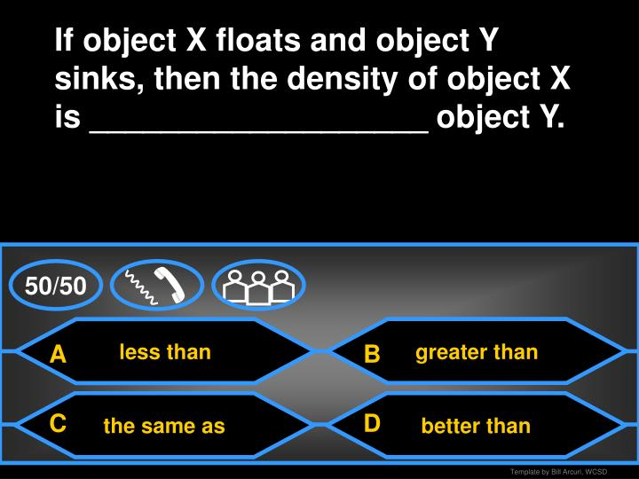 If object X floats and object Y sinks, then the density of object X is ___________________ object Y.
