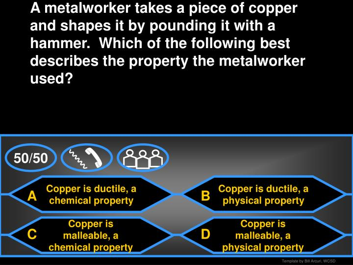 A metalworker takes a piece of copper and shapes it by pounding it with a hammer.  Which of the following best describes the property the metalworker used?