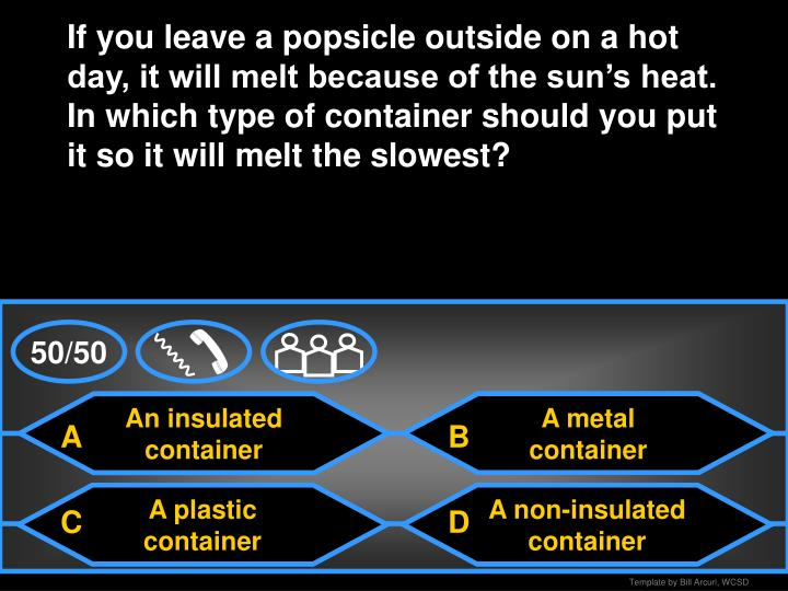 If you leave a popsicle outside on a hot day, it will melt because of the sun's heat.  In which type of container should you put it so it will melt the slowest?