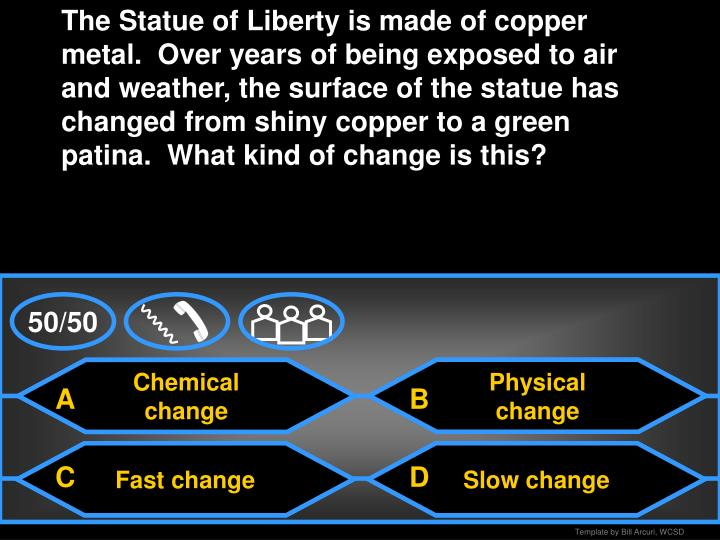 The Statue of Liberty is made of copper metal.  Over years of being exposed to air and weather, the surface of the statue has changed from shiny copper to a green patina.  What kind of change is this?