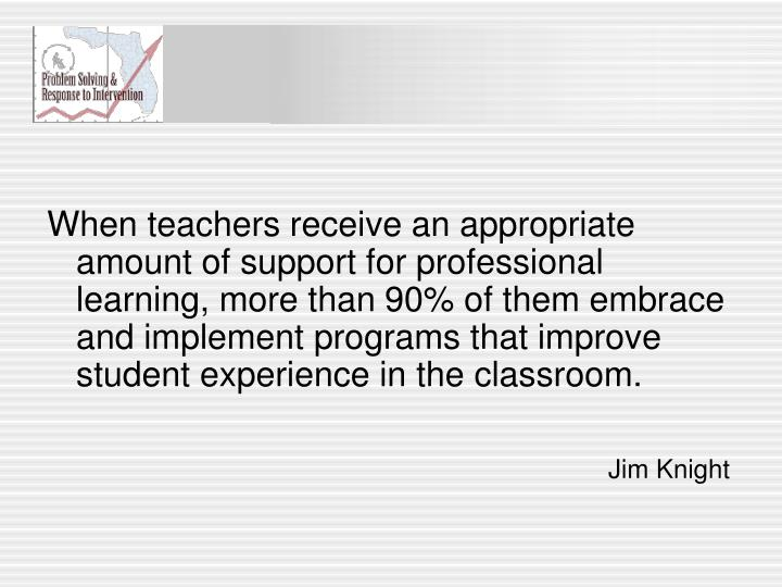 When teachers receive an appropriate amount of support for professional learning, more than 90% of them embrace and implement programs that improve student experience in the classroom.