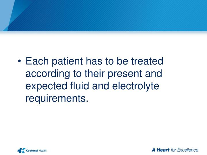 Each patient has to be treated according to their present and expected fluid and electrolyte requirements.