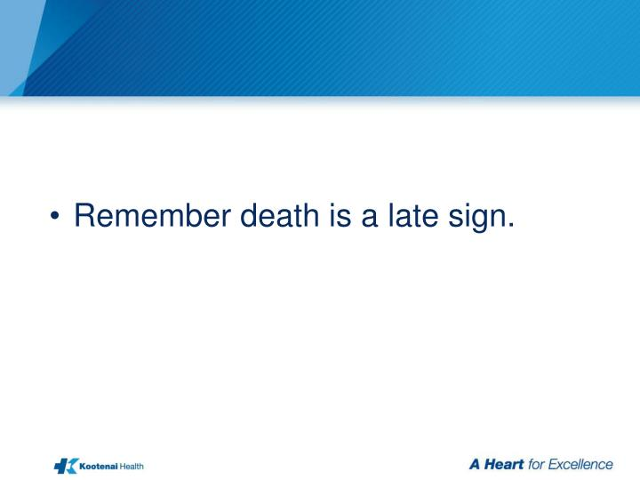 Remember death is a late sign.