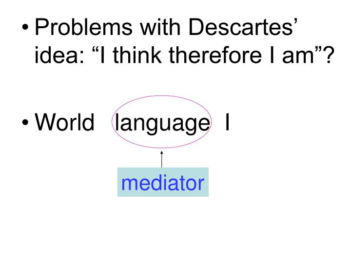 "Problems with Descartes' idea: ""I think therefore I am""?"