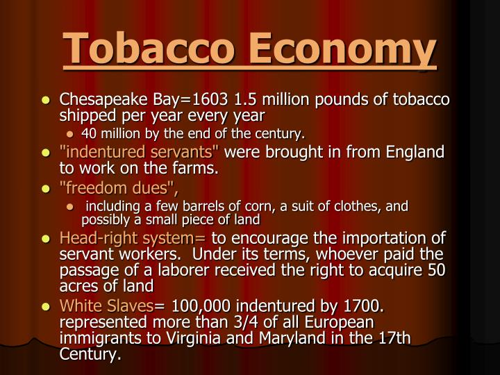 tobacco and the economy Rs#05: tobacco and the economy in 1612 john rolfe, an englishman sent with the virginia company, found that tobacco would grow well in virginia and sell profitably in england.
