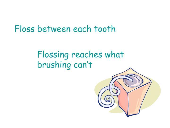 Floss between each tooth