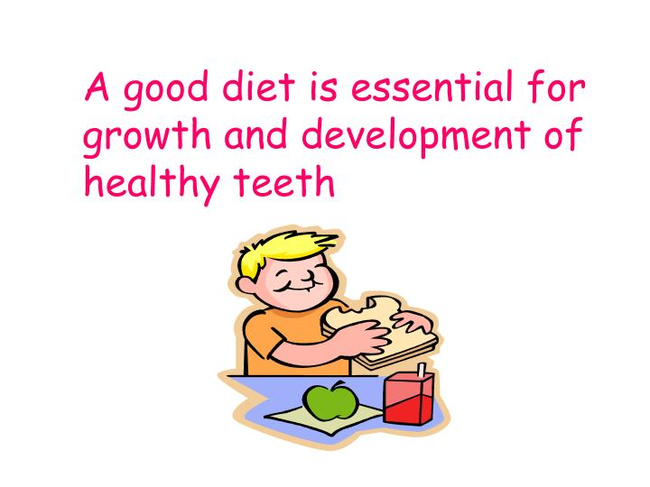 A good diet is essential for growth and development of healthy teeth