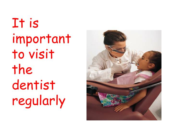 It is important to visit the dentist regularly