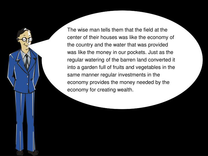 The wise man tells them that the field at the center of their houses was like the economy of the country and the water that was provided was like the money in our pockets. Just as the regular watering of the barren land converted it into a garden full of fruits and vegetables in the same manner regular investments in the economy provides the money needed by the economy for creating wealth.