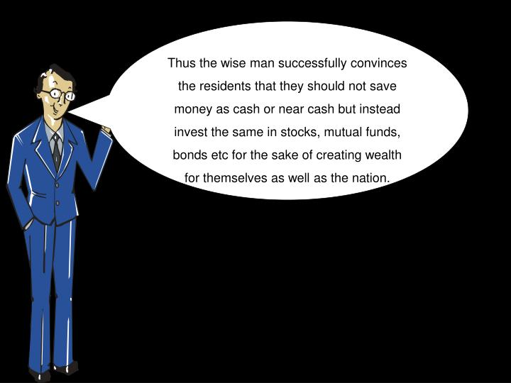 Thus the wise man successfully convinces the residents that they should not save money as cash or near cash but instead invest the same in stocks, mutual funds, bonds etc for the sake of creating wealth for themselves as well as the nation.