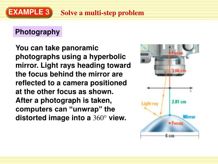 "You can take panoramic photographs using a hyperbolic mirror. Light rays heading toward the focus behind the mirror are reflected to a camera positioned at the other focus as shown. After a photograph is taken, computers can ""unwrap"" the distorted image into a"