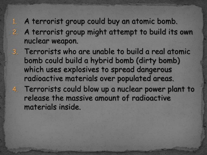 A terrorist group could buy an atomic bomb.