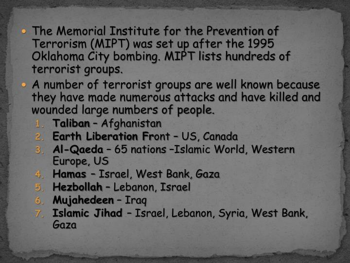 The Memorial Institute for the Prevention of Terrorism (MIPT) was set up after the 1995 Oklahoma City bombing. MIPT lists hundreds of terrorist groups.