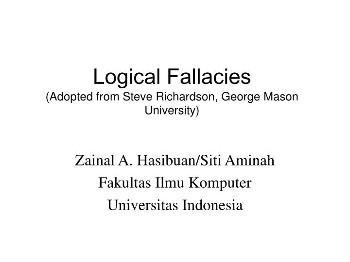 Logical fallacies adopted from steve richardson george mason university