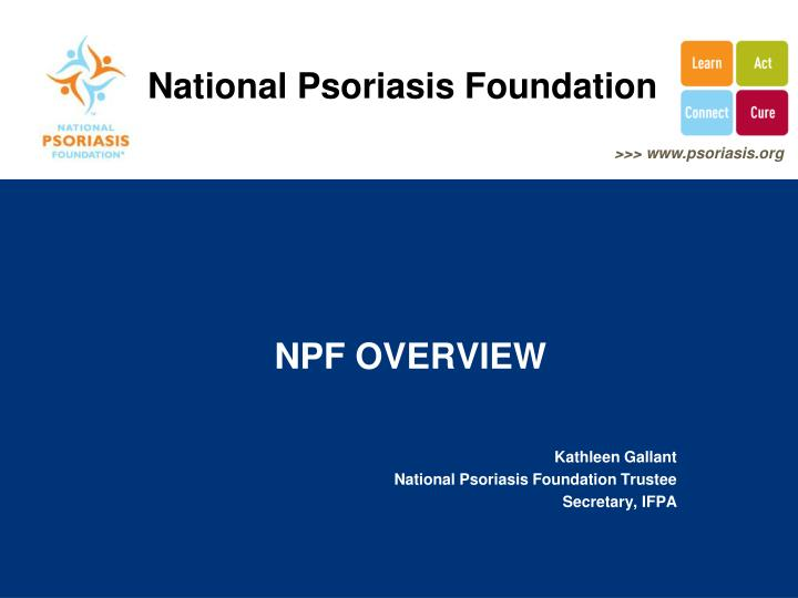 Npf overview kathleen gallant national psoriasis foundation trustee secretary ifpa