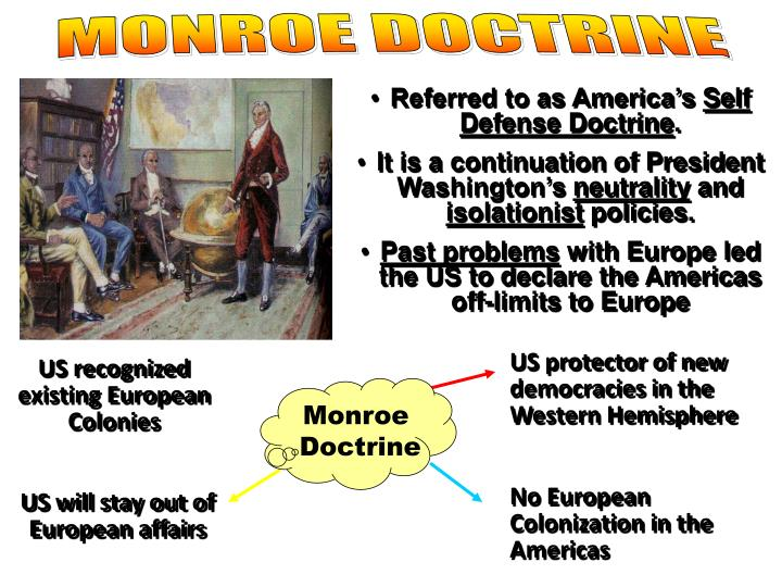 an overview of the monroe doctrine in american history Instead, roosevelt added the roosevelt corollary to the monroe doctrine in 1904, asserting the right of the us to intervene in latin america in cases of flagrant and chronic wrongdoing by a latin american nation to preempt intervention by european creditors this re-interpretation of the monroe doctrine went on to be a useful tool to take economic benefits by force when latin nations failed to pay their debts to european and us banks and business interests.