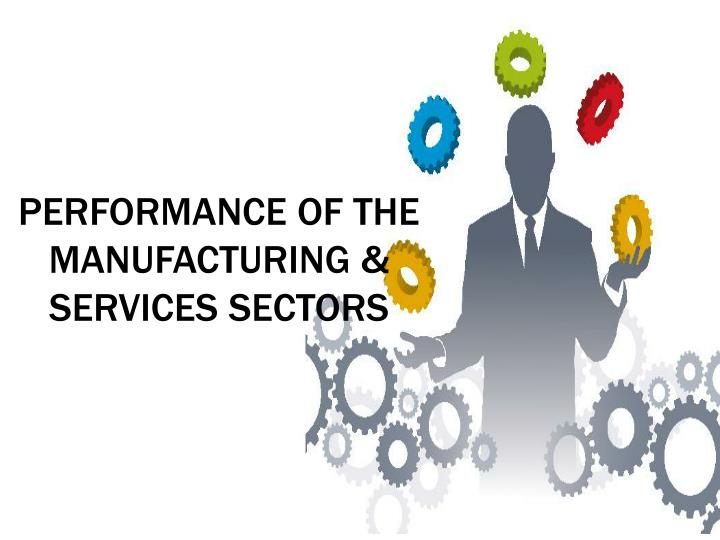 PERFORMANCE OF THE MANUFACTURING & SERVICES SECTORS