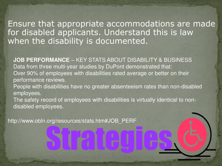 Ensure that appropriate accommodations are made for disabled applicants. Understand this is law when the disability is documented.