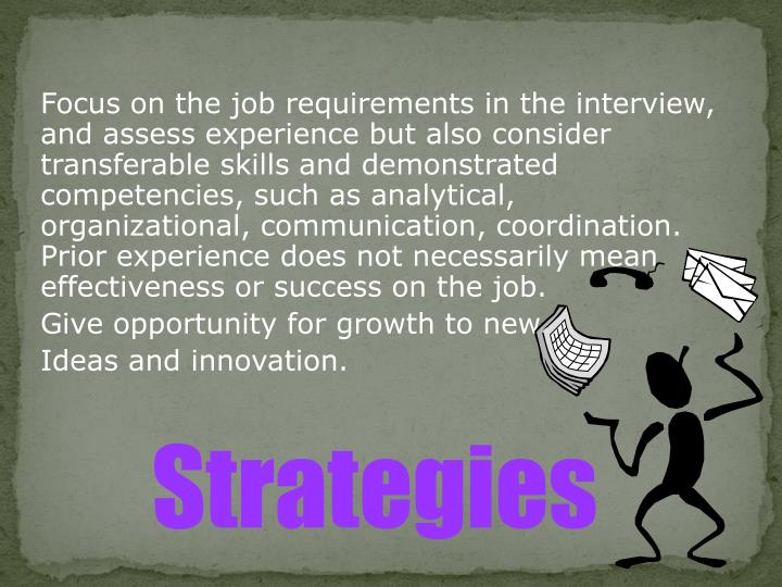 Focus on the job requirements in the interview, and assess experience but also consider transferable skills and demonstrated competencies, such as analytical, organizational, communication, coordination. Prior experience does not necessarily mean effectiveness or success on the job.