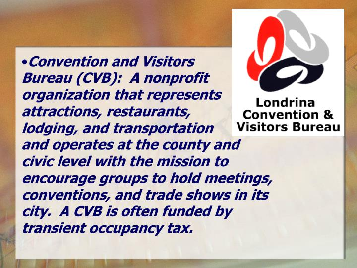 Convention and Visitors        Bureau (CVB):  A nonprofit organization that represents attractions, restaurants,       lodging, and transportation         and operates at the county and civic level with the mission to encourage groups to hold meetings, conventions, and trade shows in its city.  A CVB is often funded by transient occupancy tax.