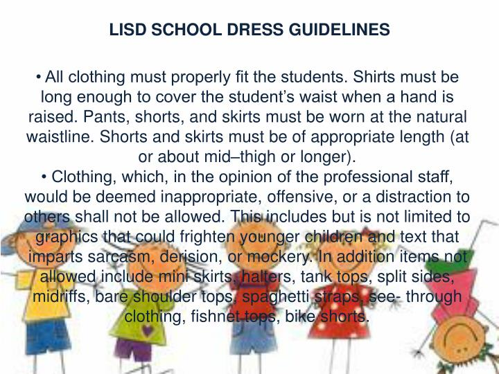 • All clothing must properly fit the students. Shirts must be long enough to cover the student's waist when a hand is raised. Pants, shorts, and skirts must be worn at the natural waistline. Shorts and skirts must be of appropriate length (at or about mid–thigh or longer).