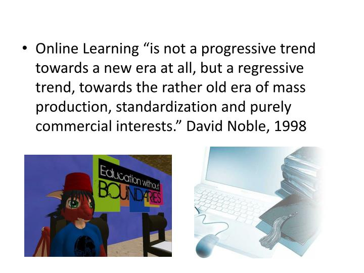 "Online Learning ""is not a progressive trend towards a new era at all, but a regressive trend, towards the rather old era of mass production, standardization and purely commercial interests."" David Noble, 1998"
