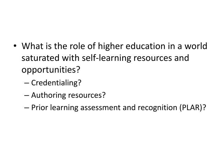 What is the role of higher education in a world saturated with self-learning resources and opportunities?
