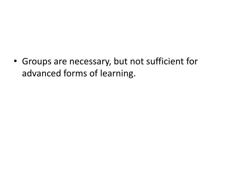 Groups are necessary, but not sufficient for advanced forms of learning.