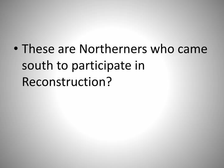 These are Northerners who came south to participate in Reconstruction?