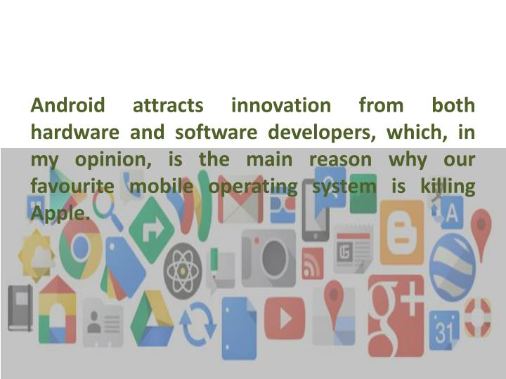 Android attracts innovation from both hardware and software developers, which, in my opinion, is the main reason why our