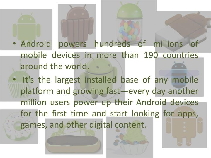Android powers hundreds of millions of mobile devices in more than 190 countries around the world.