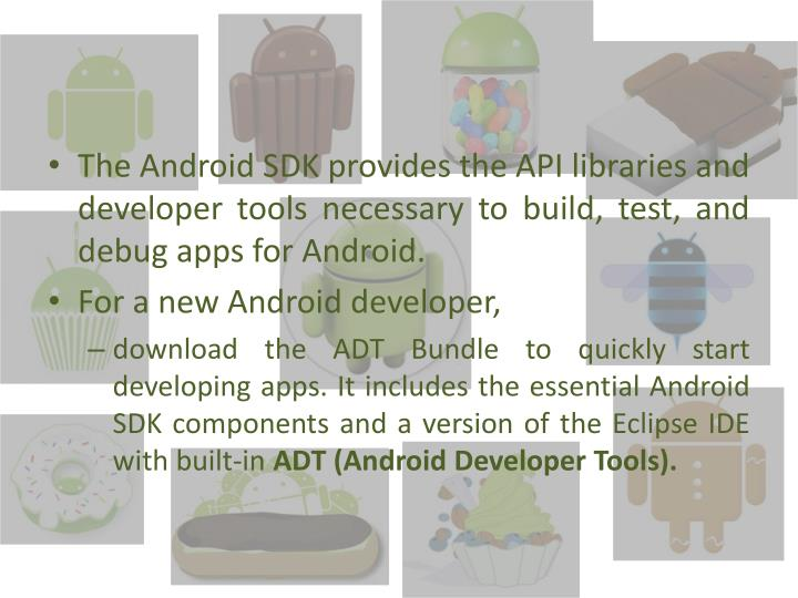 The Android SDK provides the API libraries and developer tools necessary to build, test, and debug apps for Android.