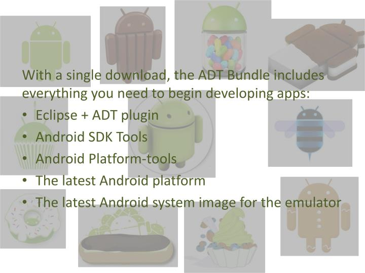 With a single download, the ADT Bundle includes everything you need to begin developing apps: