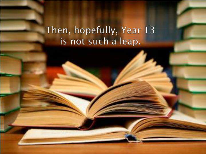 Then, hopefully, Year 13 is not such a leap.