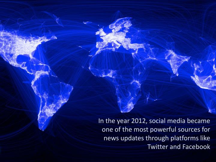 In the year 2012, social media became one of the most powerful sources for news updates through platforms like Twitter and
