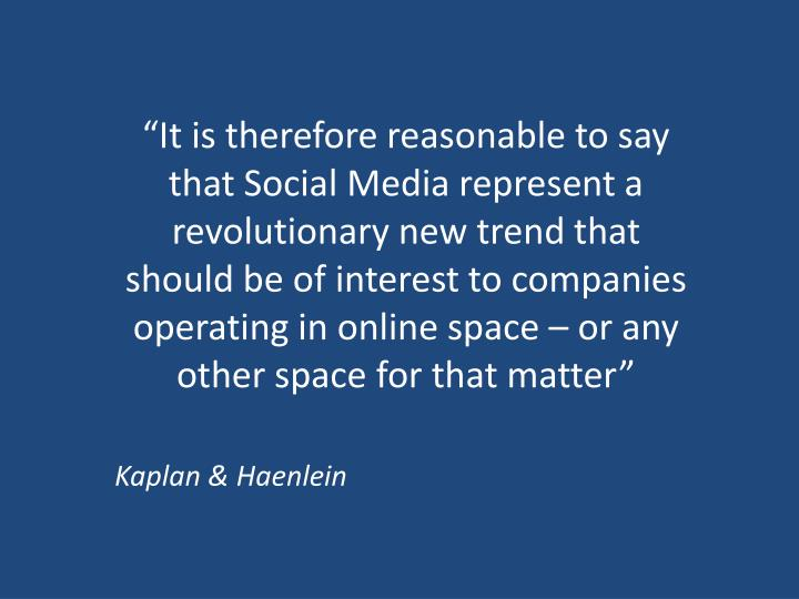 """It is therefore reasonable to say that Social Media represent a revolutionary new trend that should be of interest to companies operating in online space – or any other space for that matter"""