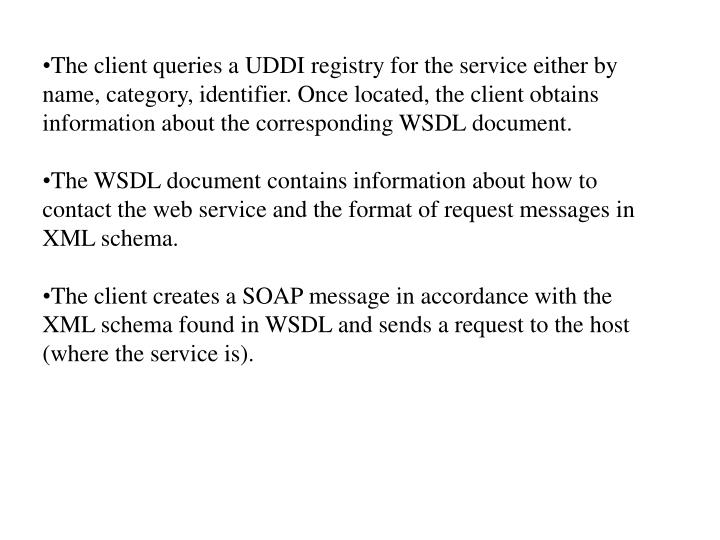 The client queries a UDDI registry for the service either by name, category, identifier. Once located, the client obtains information about the corresponding WSDL document.