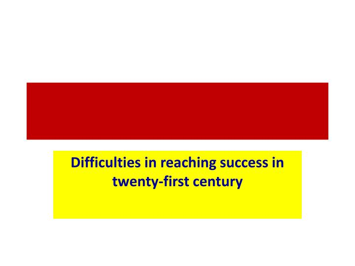 Difficulties in reaching success in twenty-first century